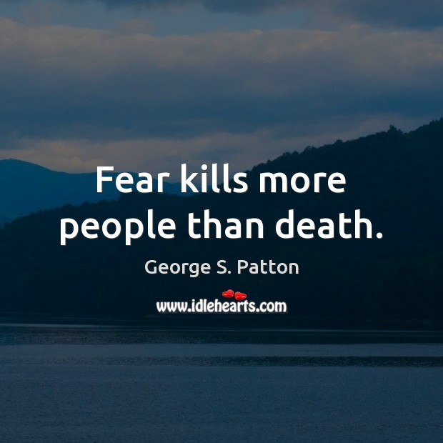 Fear kills more people than death. George S. Patton Picture Quote