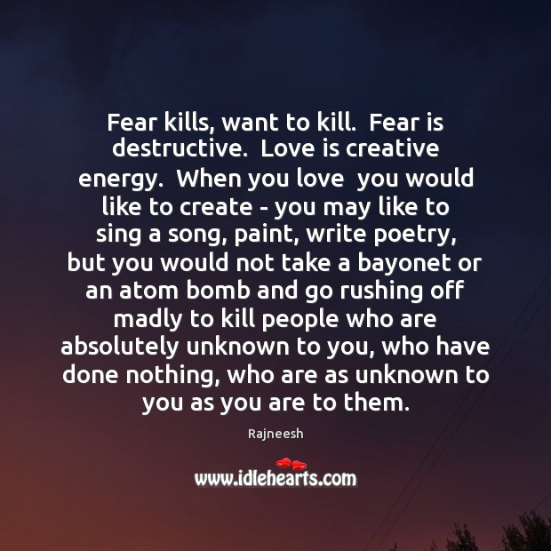 Fear kills, want to kill.  Fear is destructive.  Love is creative energy. Image