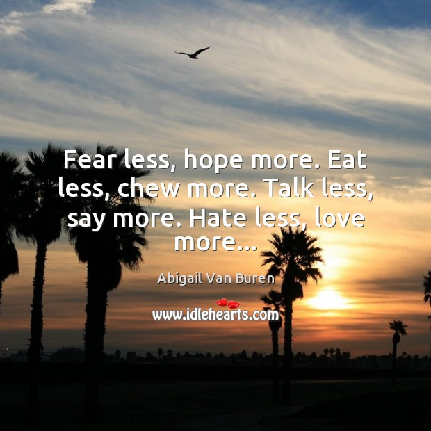 Image, Fear less, hope more. Eat less, chew more. Talk less, say more. Hate less, love more…