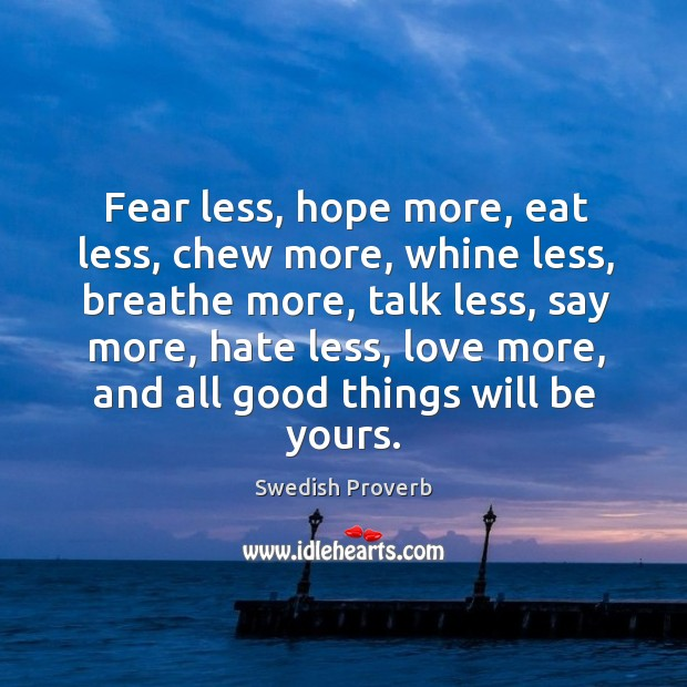 Fear less, hope more, eat less, chew more, whine less, breathe more Swedish Proverbs Image
