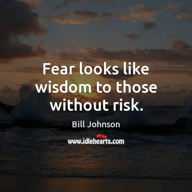 Fear looks like wisdom to those without risk. Bill Johnson Picture Quote