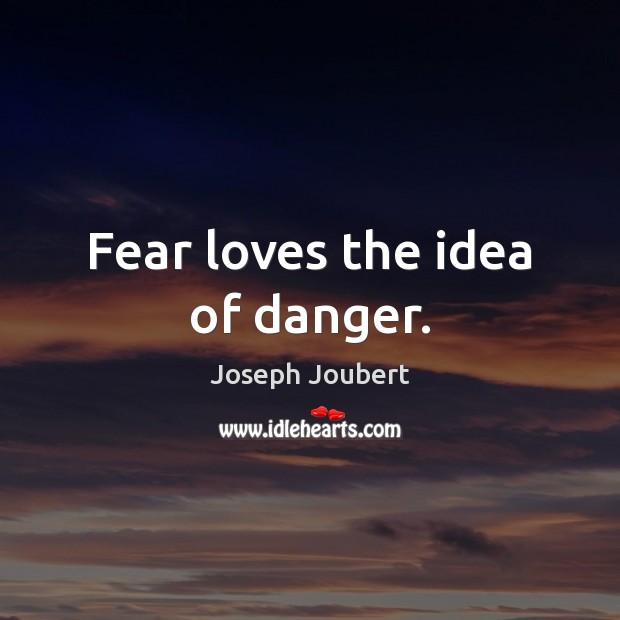 Image, Fear loves the idea of danger.