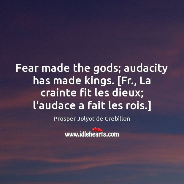 Fear made the Gods; audacity has made kings. [Fr., La crainte fit Image