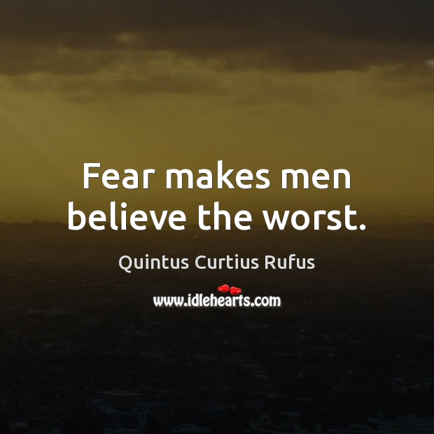 Fear makes men believe the worst. Image