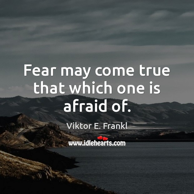 Image, Fear may come true that which one is afraid of.