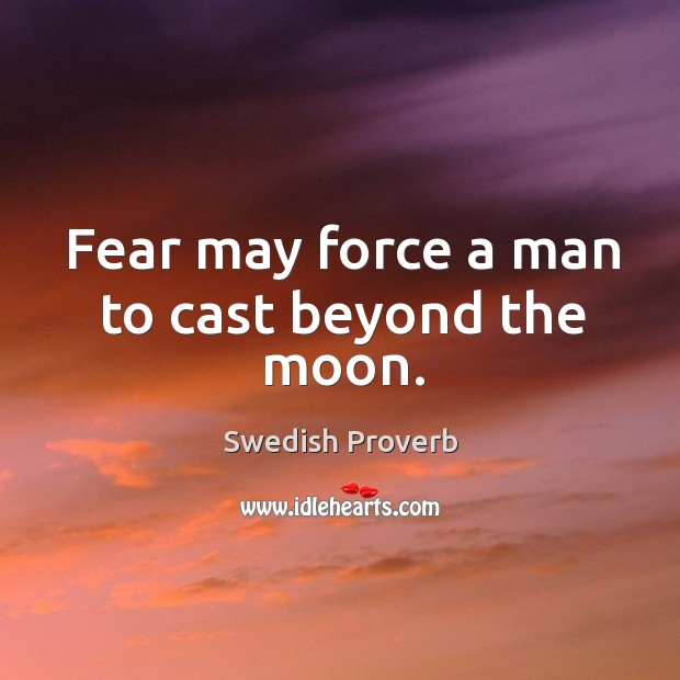 Fear may force a man to cast beyond the moon. Swedish Proverbs Image