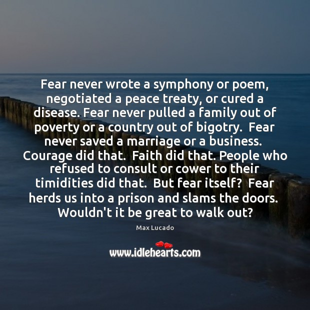 Fear never wrote a symphony or poem, negotiated a peace treaty, or Image