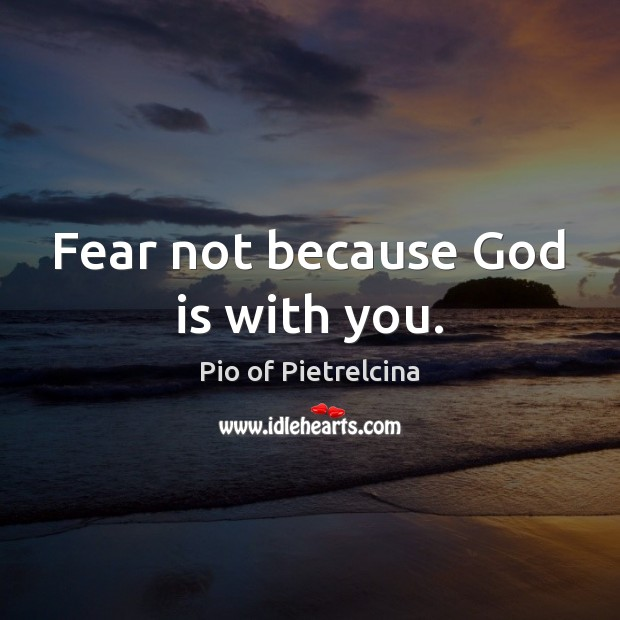 Fear not because God is with you. Pio of Pietrelcina Picture Quote