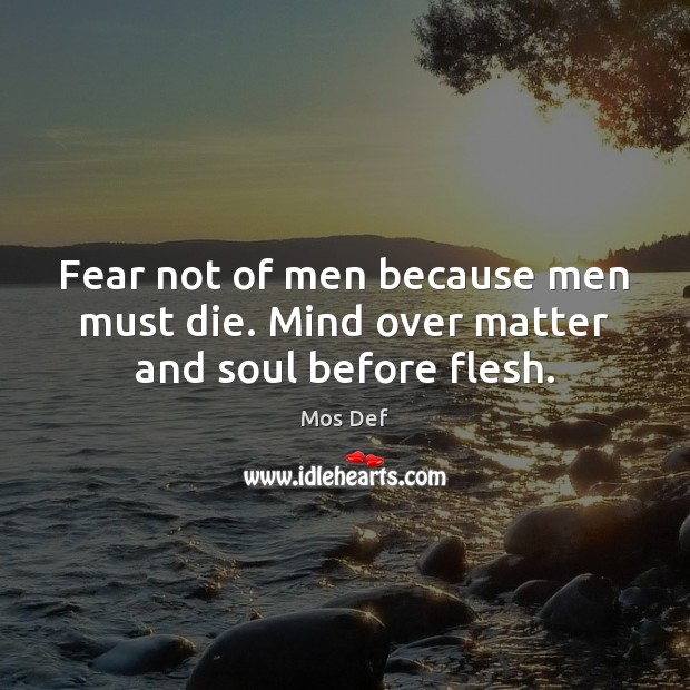 Fear not of men because men must die. Mind over matter and soul before flesh. Mos Def Picture Quote