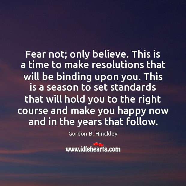 Fear not; only believe. This is a time to make resolutions that Gordon B. Hinckley Picture Quote