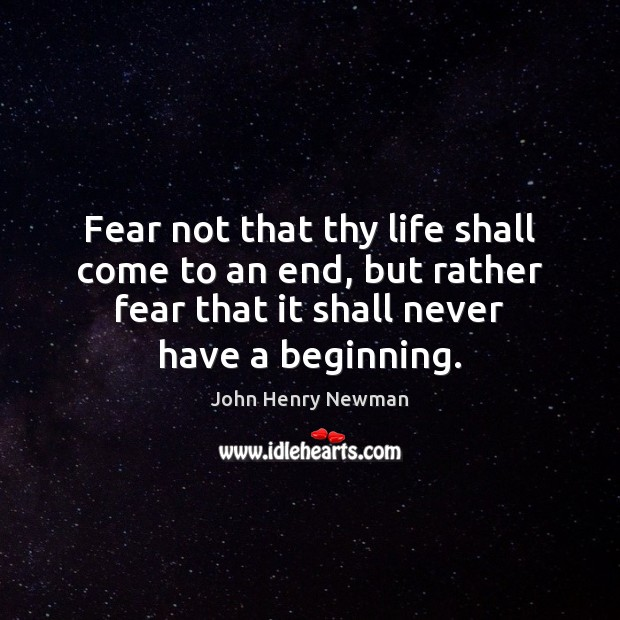 Fear not that thy life shall come to an end, but rather John Henry Newman Picture Quote