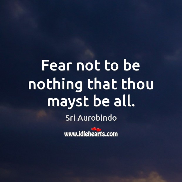 Fear not to be nothing that thou mayst be all. Sri Aurobindo Picture Quote