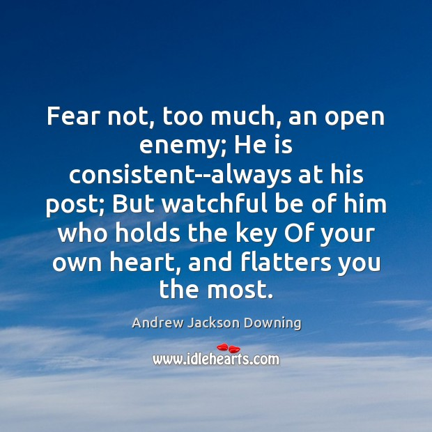 Fear not, too much, an open enemy; He is consistent–always at his Image
