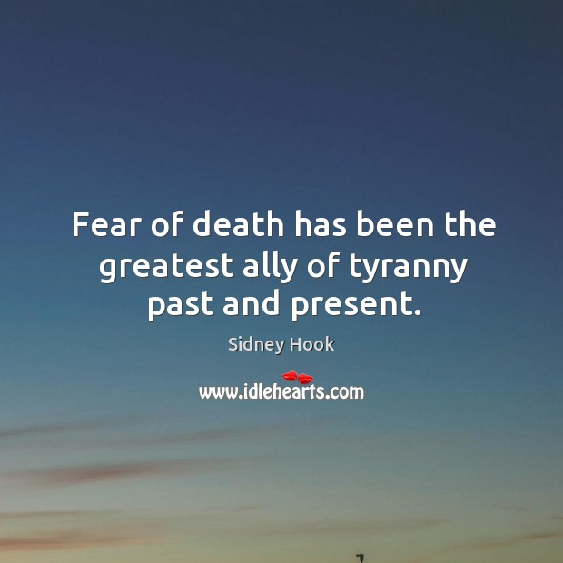 Fear of death has been the greatest ally of tyranny past and present. Image