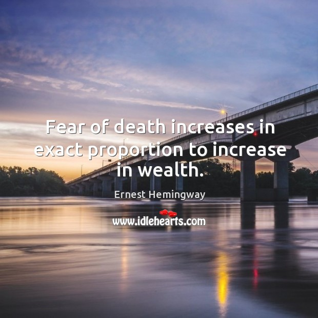 Fear of death increases in exact proportion to increase in wealth. Image