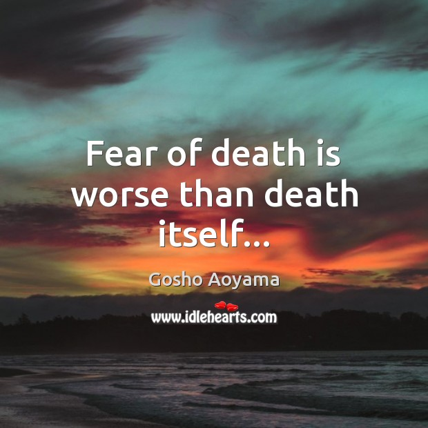 Fear of death is worse than death itself… Image