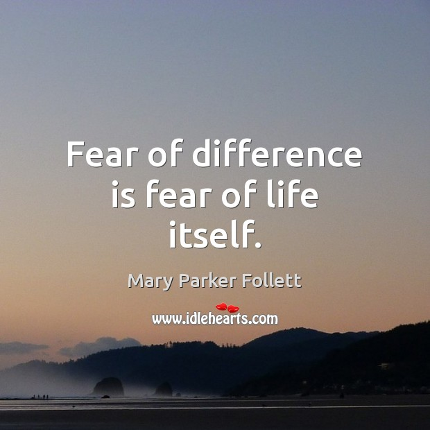 Fear of difference is fear of life itself. Mary Parker Follett Picture Quote