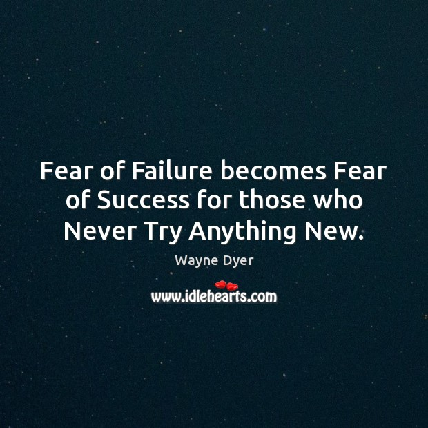 Fear of Failure becomes Fear of Success for those who Never Try Anything New. Image