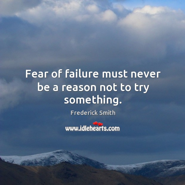 Fear of failure must never be a reason not to try something. Image