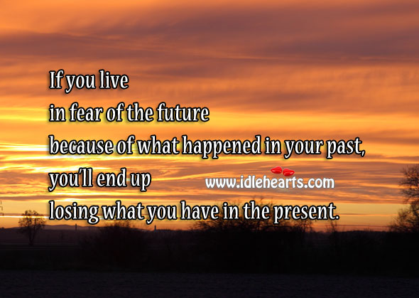 If You Live in Fear of Future, You'll End Up Losing the Present