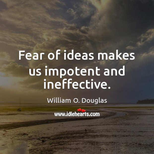 Fear of ideas makes us impotent and ineffective. Image