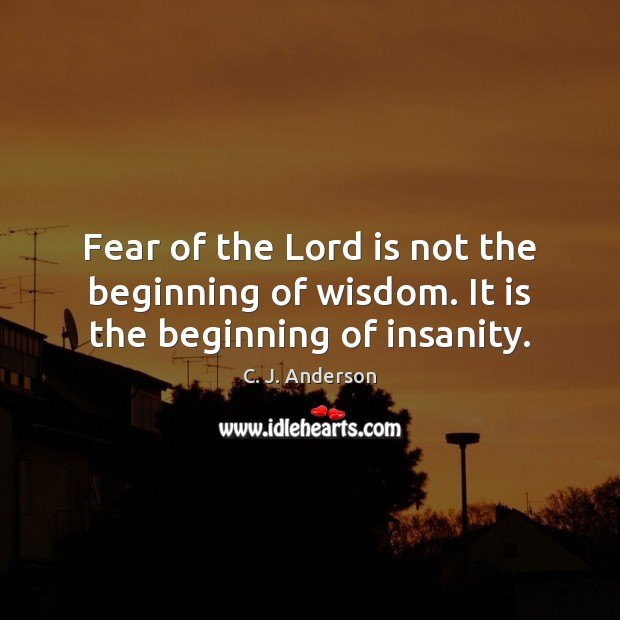 Image, Fear of the Lord is not the beginning of wisdom. It is the beginning of insanity.
