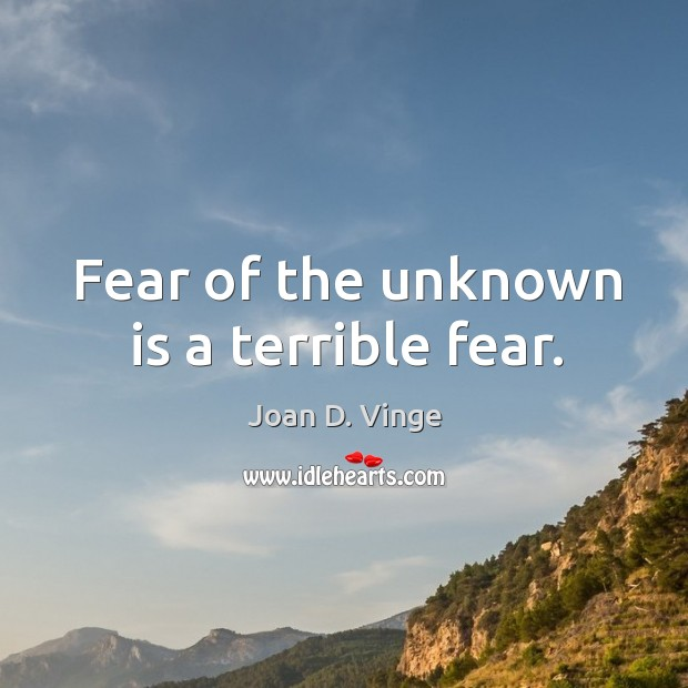 Fear of the unknown is a terrible fear. Joan D. Vinge Picture Quote