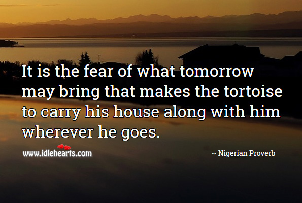 Image, It is the fear of what tomorrow may bring that makes the tortoise to carry his house along with him wherever he goes.