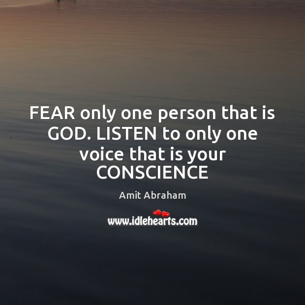 Image, FEAR only one person that is GOD. LISTEN to only one voice that is your CONSCIENCE