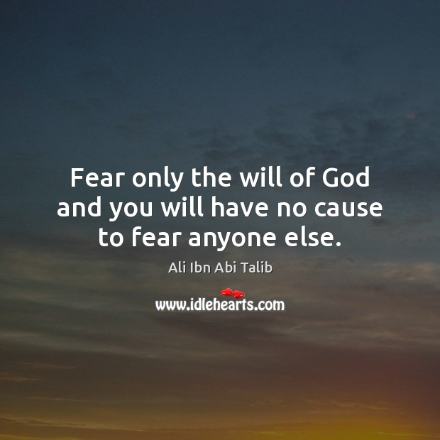 Fear only the will of God and you will have no cause to fear anyone else. Ali Ibn Abi Talib Picture Quote