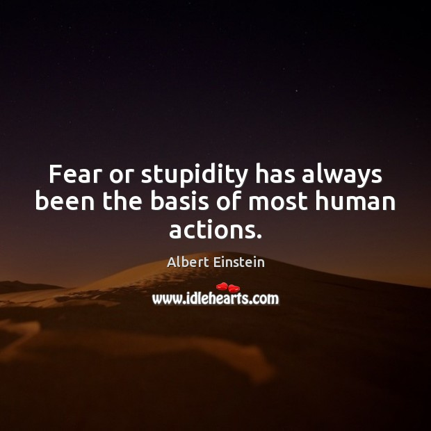 Image, Fear or stupidity has always been the basis of most human actions.