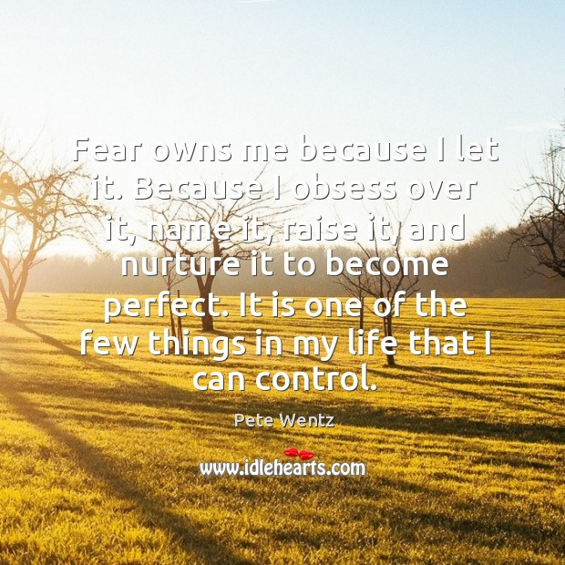 Image, Fear owns me because I let it. Because I obsess over it,