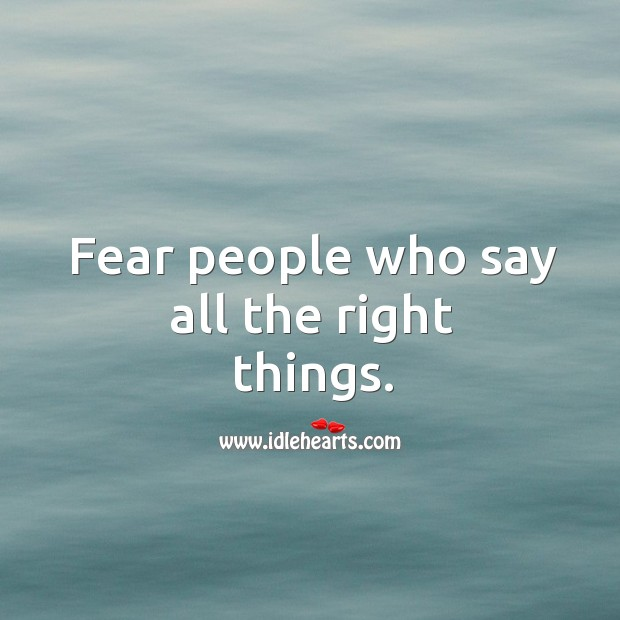 Fear people who say all the right things. Image
