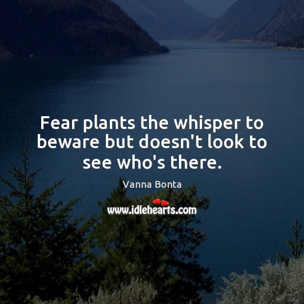 Fear plants the whisper to beware but doesn't look to see who's there. Vanna Bonta Picture Quote