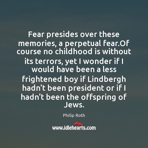 Fear presides over these memories, a perpetual fear.Of course no childhood Childhood Quotes Image