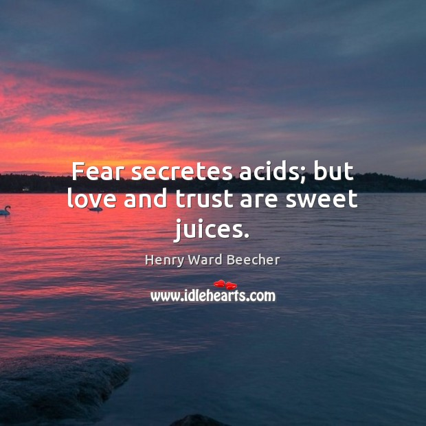 Image, Fear secretes acids; but love and trust are sweet juices.