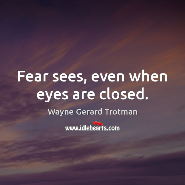 Fear sees, even when eyes are closed. Wayne Gerard Trotman Picture Quote