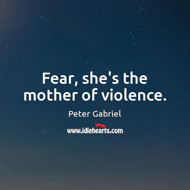 Fear, she's the mother of violence. Image