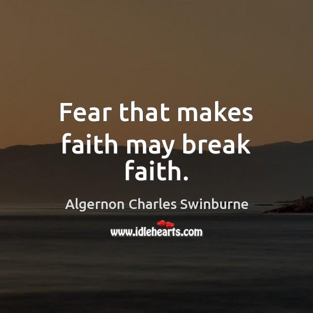 Fear that makes faith may break faith. Algernon Charles Swinburne Picture Quote