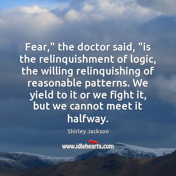 """Fear,"""" the doctor said, """"is the relinquishment of logic, the willing relinquishing Shirley Jackson Picture Quote"""