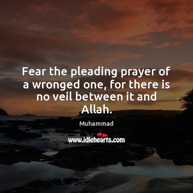 Fear the pleading prayer of a wronged one, for there is no veil between it and Allah. Muhammad Picture Quote
