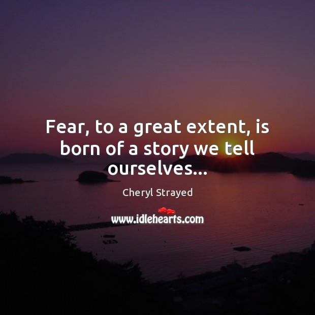 Fear, to a great extent, is born of a story we tell ourselves… Image