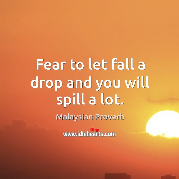 Fear to let fall a drop and you will spill a lot. Malaysian Proverbs Image
