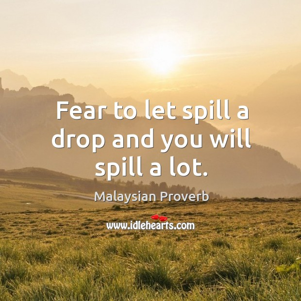 Fear to let spill a drop and you will spill a lot. Malaysian Proverbs Image