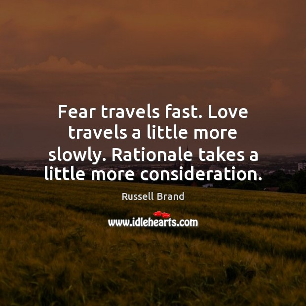Fear travels fast. Love travels a little more slowly. Rationale takes a Image