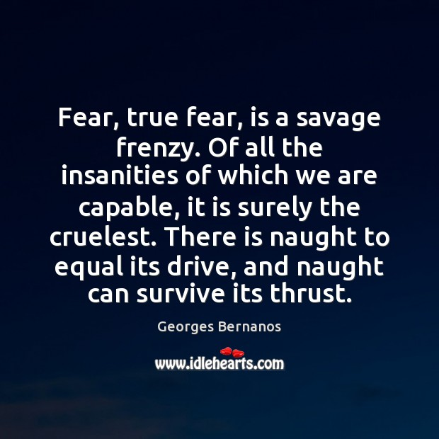 Fear, true fear, is a savage frenzy. Of all the insanities of Georges Bernanos Picture Quote
