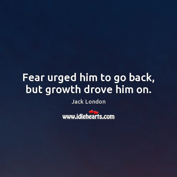 Fear urged him to go back, but growth drove him on. Jack London Picture Quote