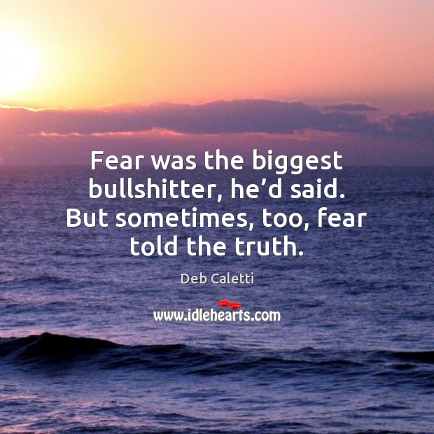 Fear was the biggest bullshitter, he'd said. But sometimes, too, fear told the truth. Deb Caletti Picture Quote