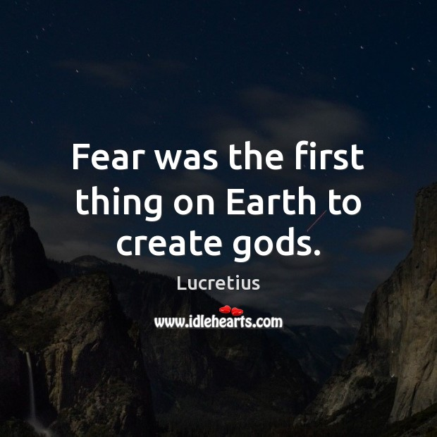 Fear was the first thing on Earth to create Gods. Lucretius Picture Quote