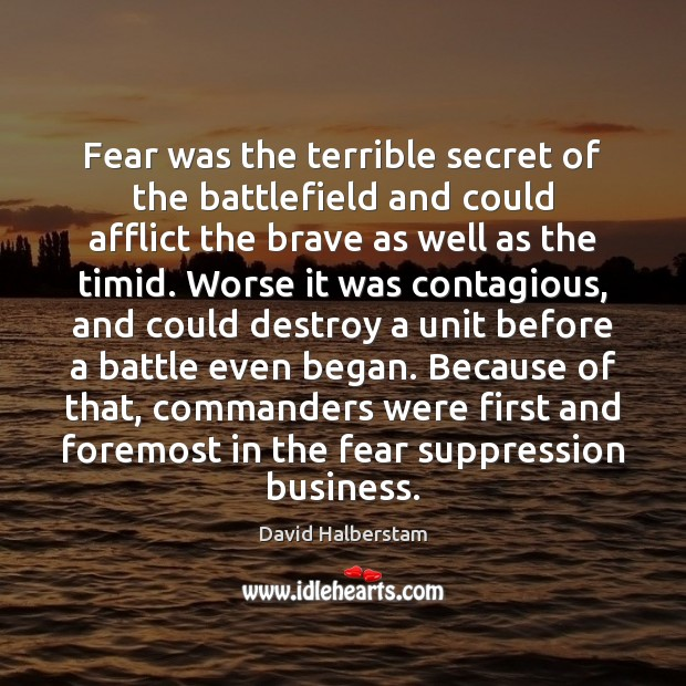 Fear was the terrible secret of the battlefield and could afflict the David Halberstam Picture Quote